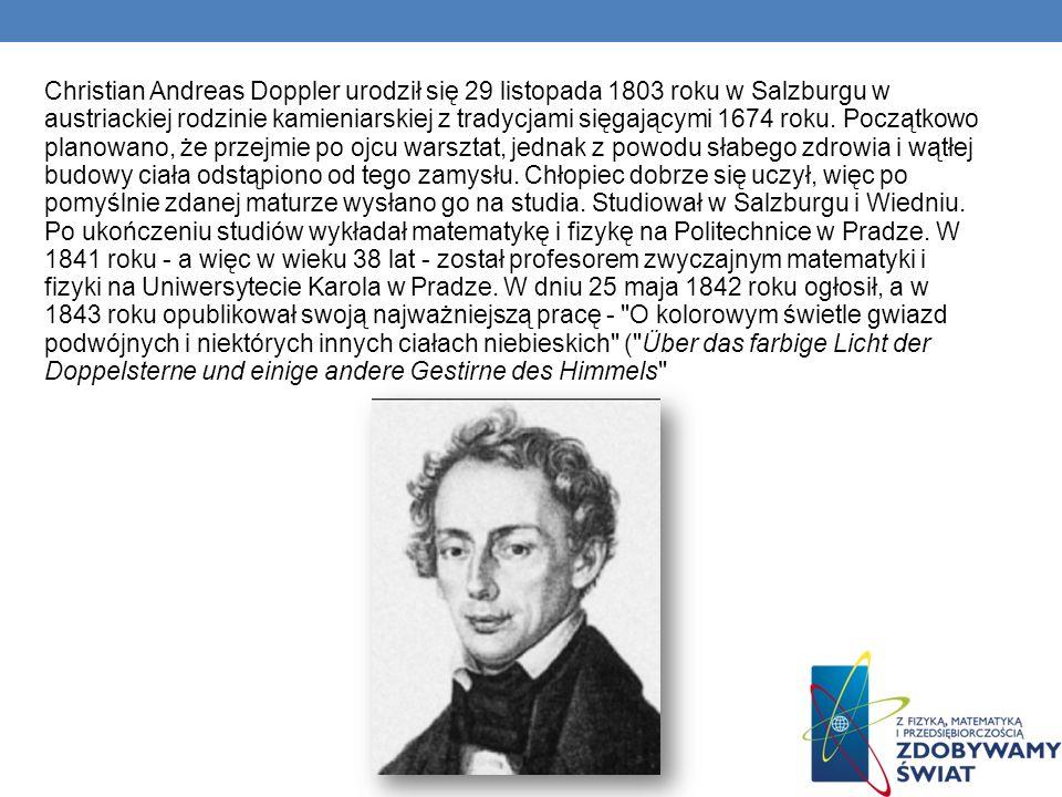 Christian Andreas Doppler urodził się 29 listopada 1803 roku w Salzburgu w austriackiej rodzinie kamieniarskiej z tradycjami sięgającymi 1674 roku. Po