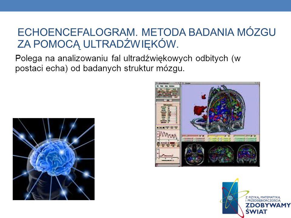 ECHOENCEFALOGRAM. METODA BADANIA MÓZGU ZA POMOCĄ ULTRADŹWIĘKÓW. Polega na analizowaniu fal ultradźwiękowych odbitych (w postaci echa) od badanych stru