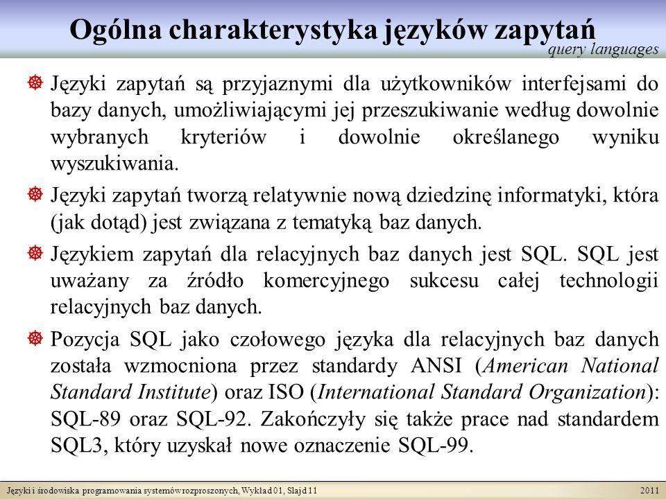 Języki i środowiska programowania systemów rozproszonych, Wykład 01, Slajd 11 2011 Ogólna charakterystyka języków zapytań Języki zapytań są przyjaznymi dla użytkowników interfejsami do bazy danych, umożliwiającymi jej przeszukiwanie według dowolnie wybranych kryteriów i dowolnie określanego wyniku wyszukiwania.