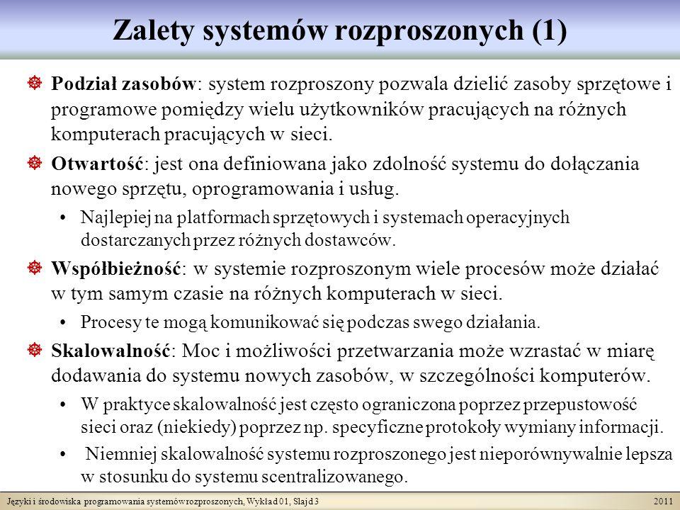 Języki i środowiska programowania systemów rozproszonych, Wykład 01, Slajd 3 2011 Zalety systemów rozproszonych (1) Podział zasobów: system rozproszony pozwala dzielić zasoby sprzętowe i programowe pomiędzy wielu użytkowników pracujących na różnych komputerach pracujących w sieci.