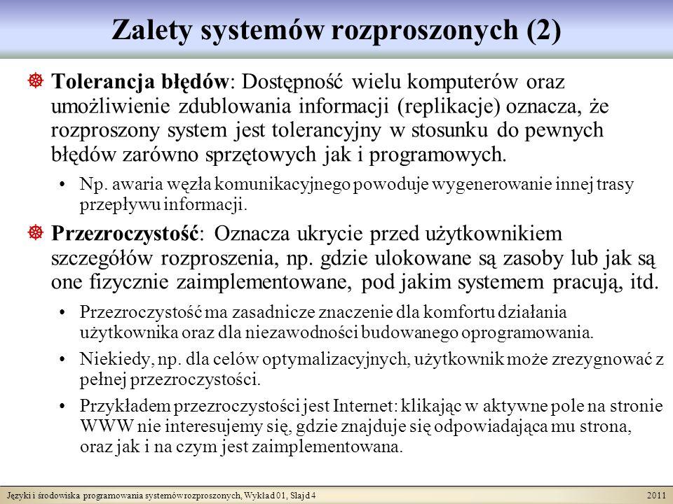 Języki i środowiska programowania systemów rozproszonych, Wykład 01, Slajd 4 2011 Zalety systemów rozproszonych (2) Tolerancja błędów: Dostępność wielu komputerów oraz umożliwienie zdublowania informacji (replikacje) oznacza, że rozproszony system jest tolerancyjny w stosunku do pewnych błędów zarówno sprzętowych jak i programowych.