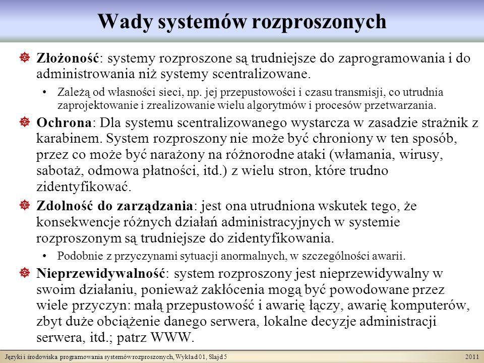 Języki i środowiska programowania systemów rozproszonych, Wykład 01, Slajd 5 2011 Wady systemów rozproszonych Złożoność: systemy rozproszone są trudniejsze do zaprogramowania i do administrowania niż systemy scentralizowane.