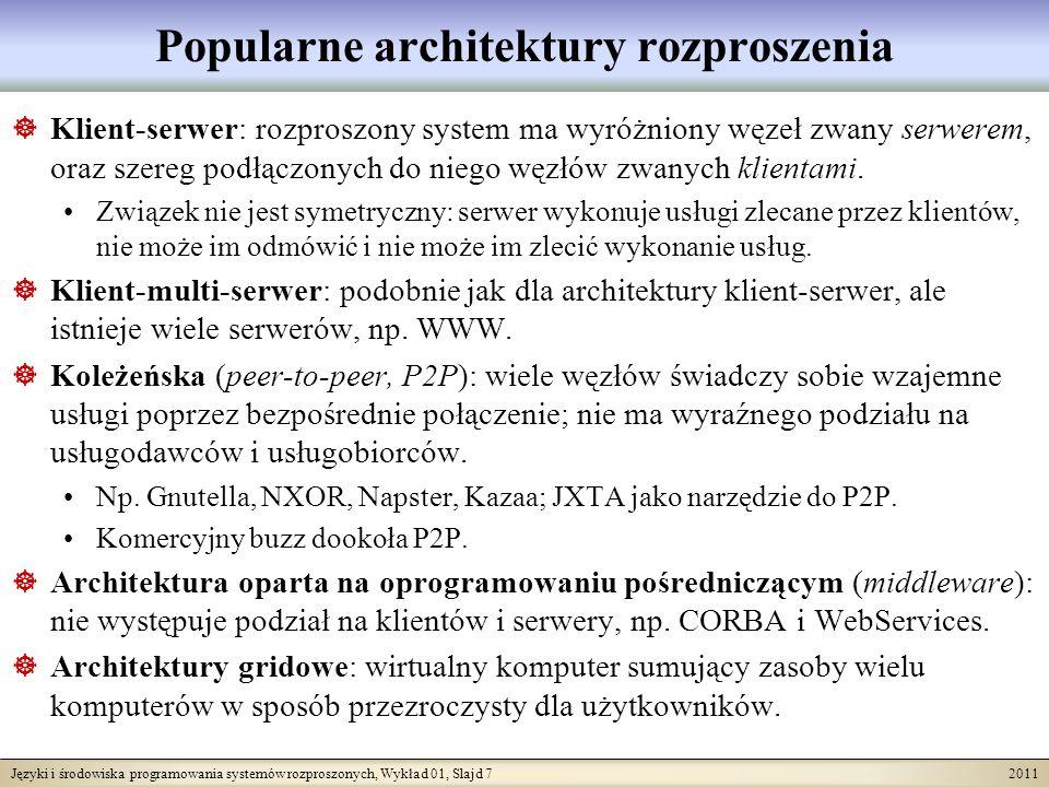 Języki i środowiska programowania systemów rozproszonych, Wykład 01, Slajd 7 2011 Popularne architektury rozproszenia Klient-serwer: rozproszony system ma wyróżniony węzeł zwany serwerem, oraz szereg podłączonych do niego węzłów zwanych klientami.