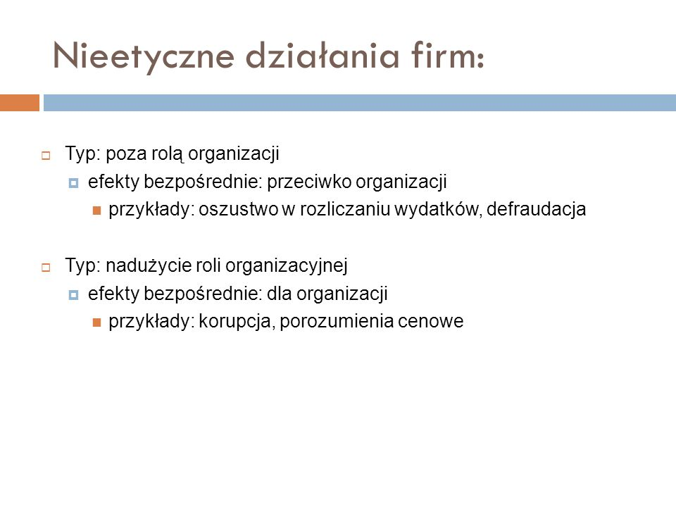 Nieetyczne działania firm: Typ: poza rolą organizacji efekty bezpośrednie: przeciwko organizacji przykłady: oszustwo w rozliczaniu wydatków, defraudac
