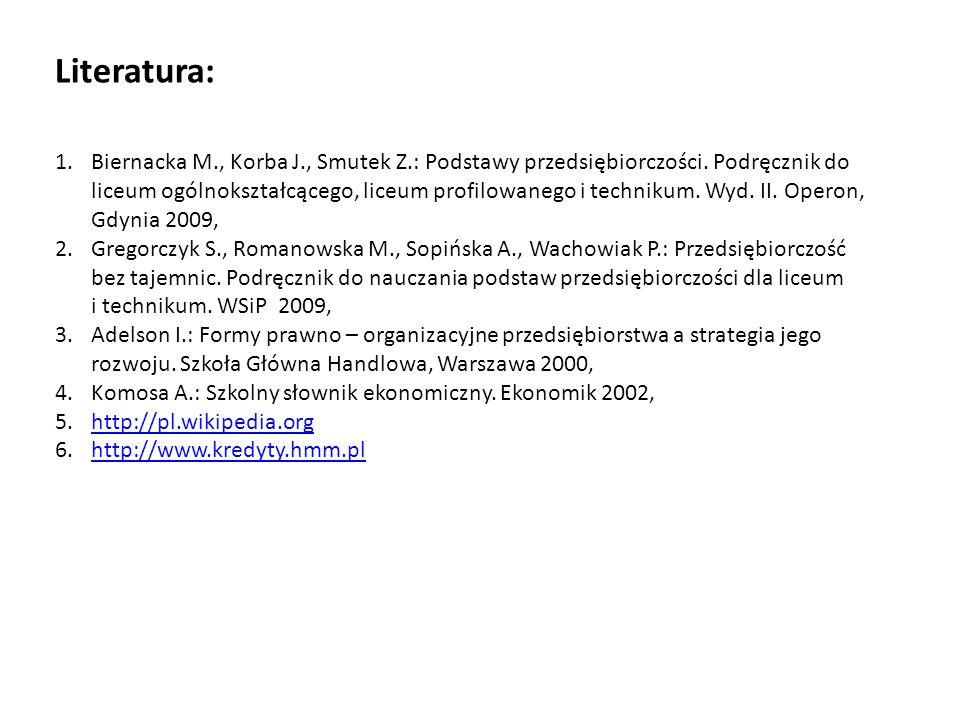 Literatura: 1.Biernacka M., Korba J., Smutek Z.: Podstawy przedsiębiorczości. Podręcznik do liceum ogólnokształcącego, liceum profilowanego i techniku