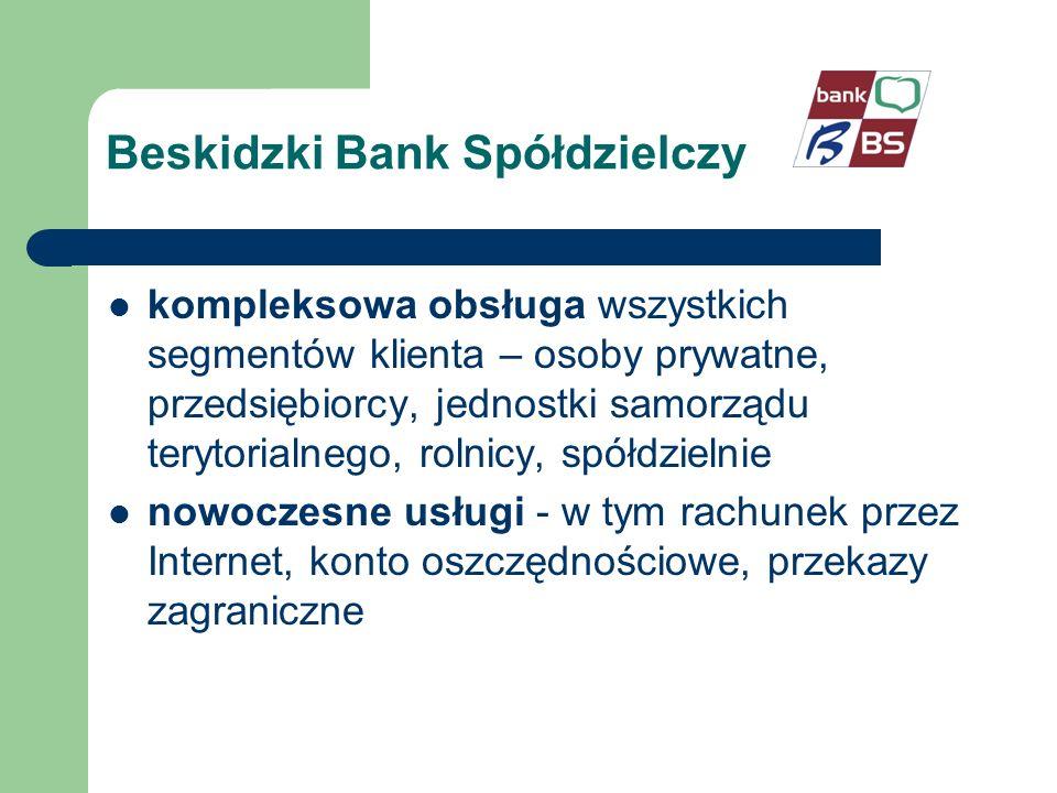 Beskidzki Bank Spółdzielczy kompleksowa obsługa wszystkich segmentów klienta – osoby prywatne, przedsiębiorcy, jednostki samorządu terytorialnego, rolnicy, spółdzielnie nowoczesne usługi - w tym rachunek przez Internet, konto oszczędnościowe, przekazy zagraniczne