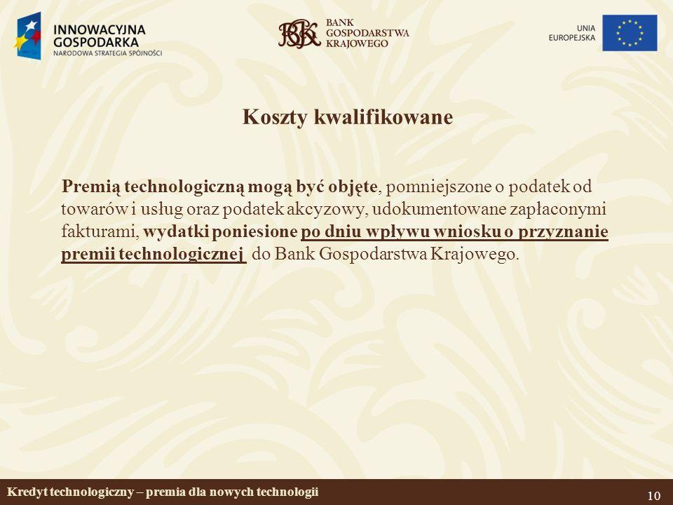 10 Koszty kwalifikowane Premią technologiczną mogą być objęte, pomniejszone o podatek od towarów i usług oraz podatek akcyzowy, udokumentowane zapłaconymi fakturami, wydatki poniesione po dniu wpływu wniosku o przyznanie premii technologicznej do Bank Gospodarstwa Krajowego.
