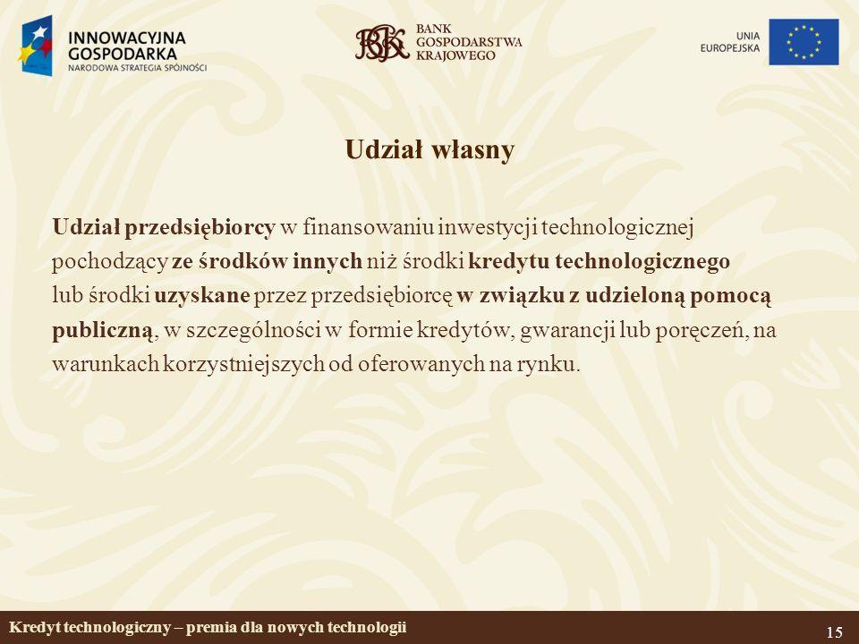 15 Udział własny Udział przedsiębiorcy w finansowaniu inwestycji technologicznej pochodzący ze środków innych niż środki kredytu technologicznego lub środki uzyskane przez przedsiębiorcę w związku z udzieloną pomocą publiczną, w szczególności w formie kredytów, gwarancji lub poręczeń, na warunkach korzystniejszych od oferowanych na rynku.