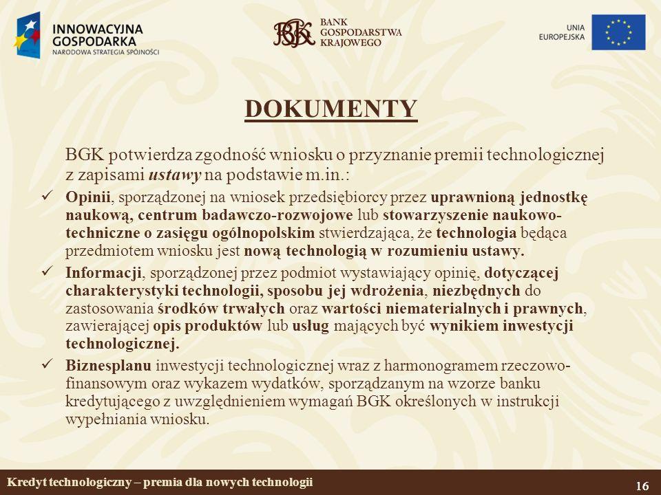 16 DOKUMENTY BGK potwierdza zgodność wniosku o przyznanie premii technologicznej z zapisami ustawy na podstawie m.in.: Opinii, sporządzonej na wniosek przedsiębiorcy przez uprawnioną jednostkę naukową, centrum badawczo-rozwojowe lub stowarzyszenie naukowo- techniczne o zasięgu ogólnopolskim stwierdzająca, że technologia będąca przedmiotem wniosku jest nową technologią w rozumieniu ustawy.