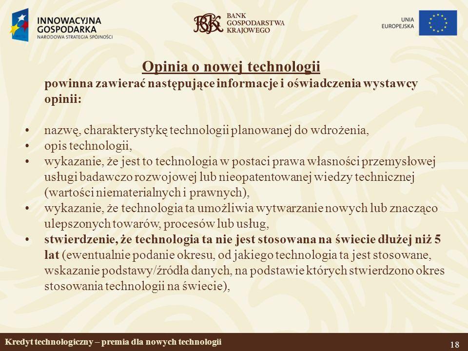 18 Opinia o nowej technologii powinna zawierać następujące informacje i oświadczenia wystawcy opinii: nazwę, charakterystykę technologii planowanej do wdrożenia, opis technologii, wykazanie, że jest to technologia w postaci prawa własności przemysłowej usługi badawczo rozwojowej lub nieopatentowanej wiedzy technicznej (wartości niematerialnych i prawnych), wykazanie, że technologia ta umożliwia wytwarzanie nowych lub znacząco ulepszonych towarów, procesów lub usług, stwierdzenie, że technologia ta nie jest stosowana na świecie dłużej niż 5 lat (ewentualnie podanie okresu, od jakiego technologia ta jest stosowane, wskazanie podstawy/źródła danych, na podstawie których stwierdzono okres stosowania technologii na świecie), Kredyt technologiczny – premia dla nowych technologii