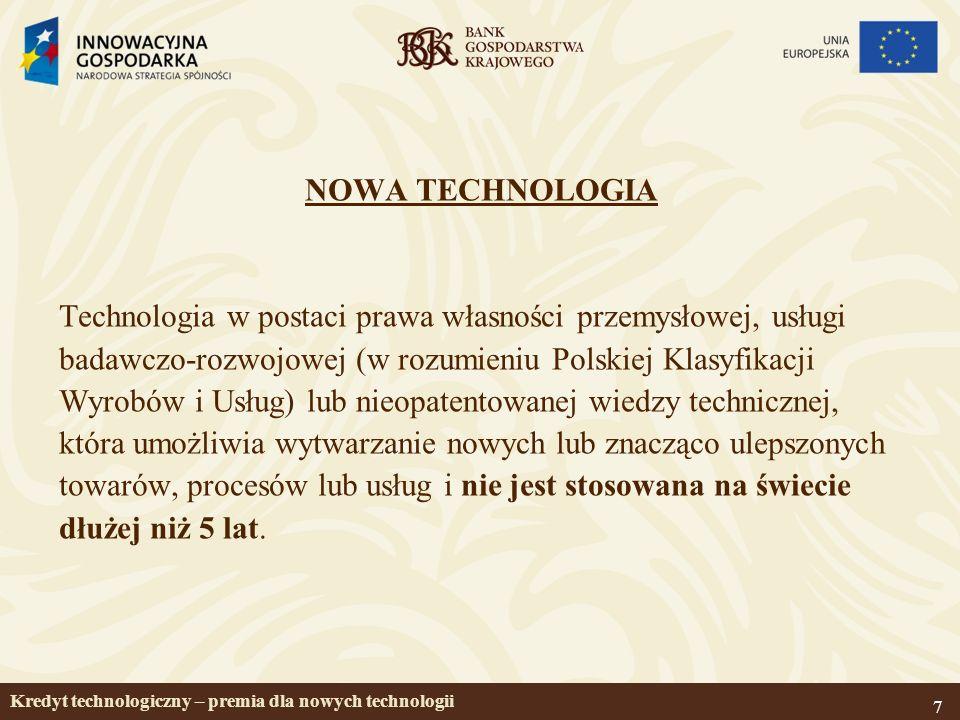 7 NOWA TECHNOLOGIA Technologia w postaci prawa własności przemysłowej, usługi badawczo-rozwojowej (w rozumieniu Polskiej Klasyfikacji Wyrobów i Usług) lub nieopatentowanej wiedzy technicznej, która umożliwia wytwarzanie nowych lub znacząco ulepszonych towarów, procesów lub usług i nie jest stosowana na świecie dłużej niż 5 lat.