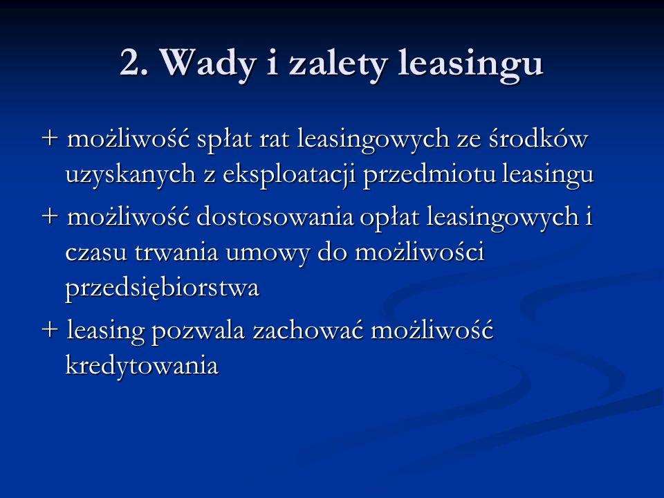 2. Wady i zalety leasingu + możliwość spłat rat leasingowych ze środków uzyskanych z eksploatacji przedmiotu leasingu + możliwość dostosowania opłat l
