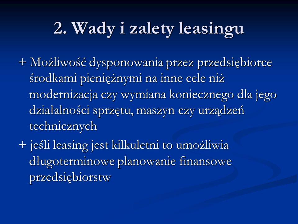 2. Wady i zalety leasingu + Możliwość dysponowania przez przedsiębiorce środkami pieniężnymi na inne cele niż modernizacja czy wymiana koniecznego dla