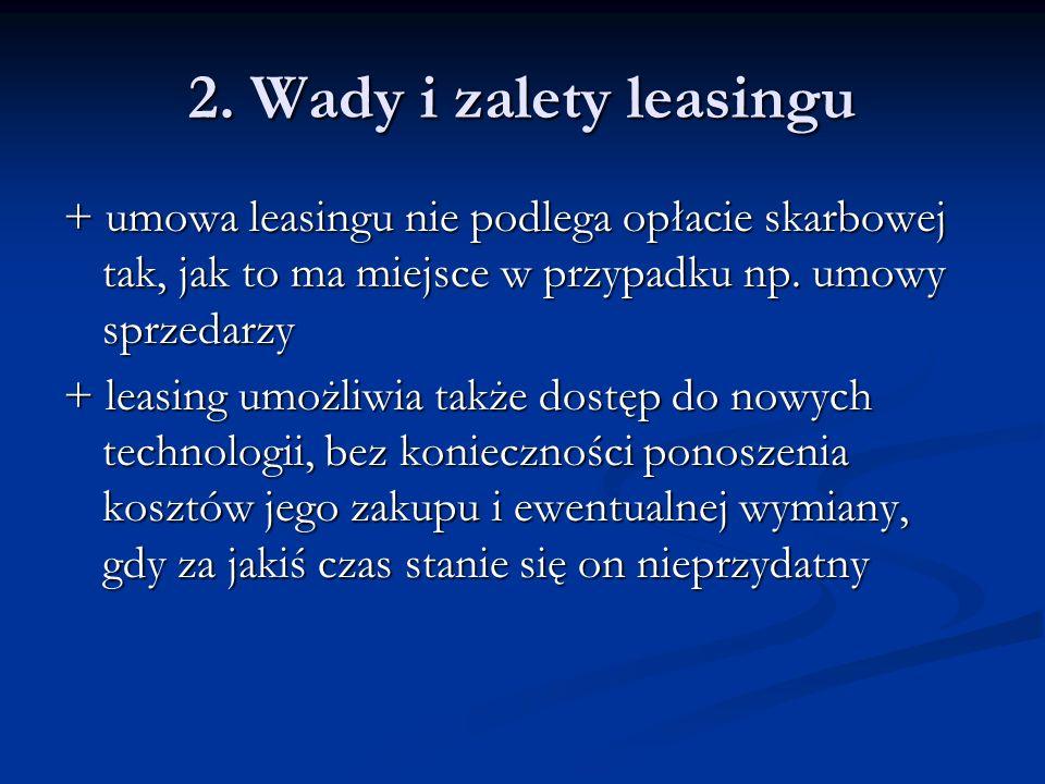 2. Wady i zalety leasingu + umowa leasingu nie podlega opłacie skarbowej tak, jak to ma miejsce w przypadku np. umowy sprzedarzy + leasing umożliwia t