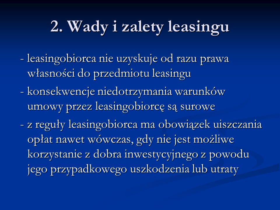 2. Wady i zalety leasingu - leasingobiorca nie uzyskuje od razu prawa własności do przedmiotu leasingu - leasingobiorca nie uzyskuje od razu prawa wła