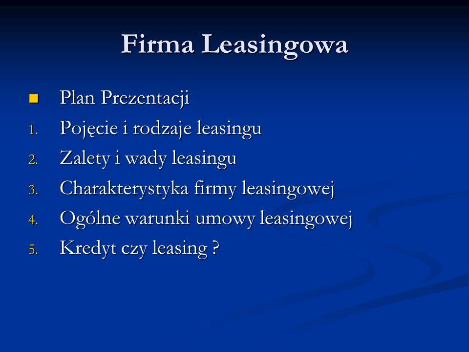 Firma Leasingowa Plan Prezentacji Plan Prezentacji 1. Pojęcie i rodzaje leasingu 2. Zalety i wady leasingu 3. Charakterystyka firmy leasingowej 4. Ogó