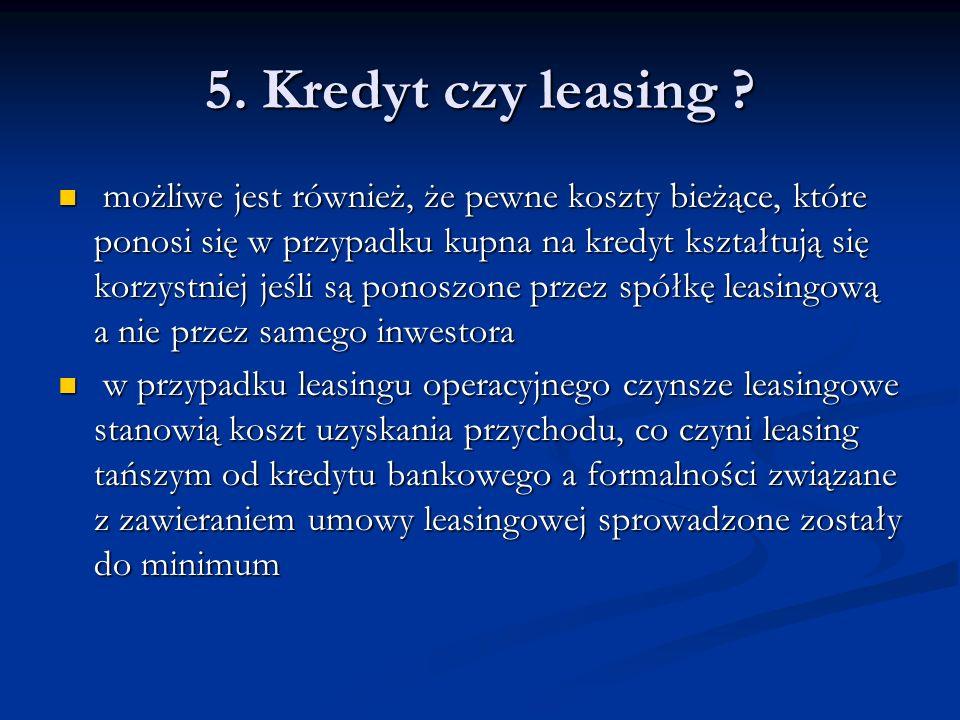 5. Kredyt czy leasing ? możliwe jest również, że pewne koszty bieżące, które ponosi się w przypadku kupna na kredyt kształtują się korzystniej jeśli s