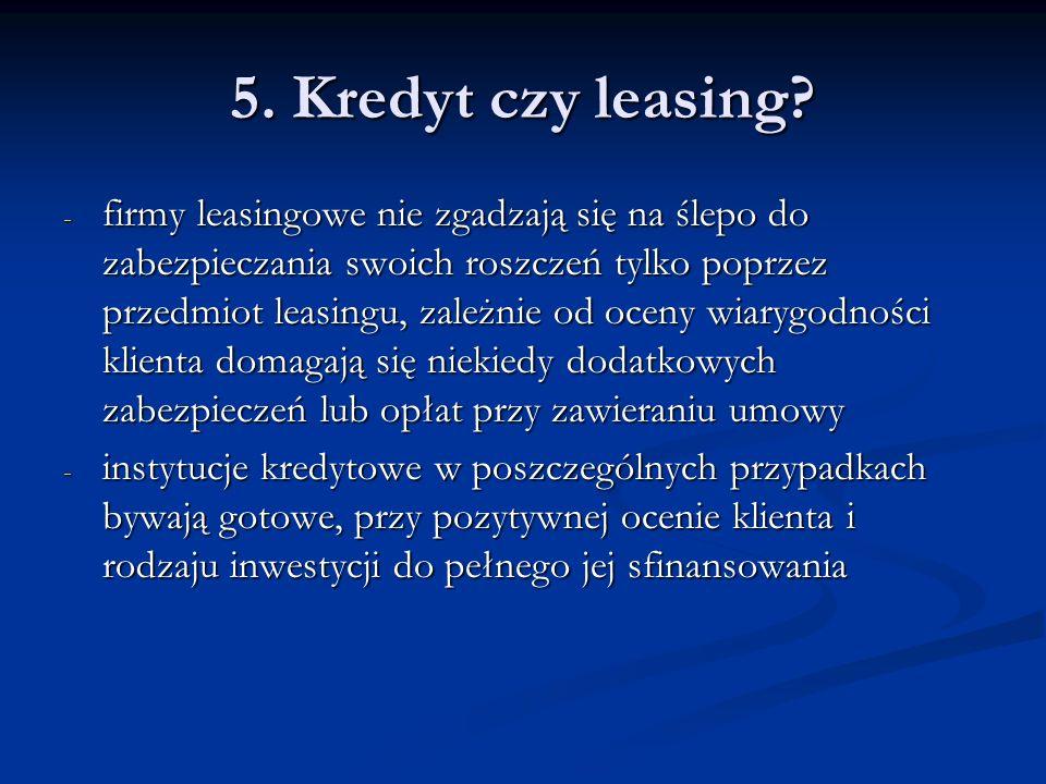 5. Kredyt czy leasing? - firmy leasingowe nie zgadzają się na ślepo do zabezpieczania swoich roszczeń tylko poprzez przedmiot leasingu, zależnie od oc