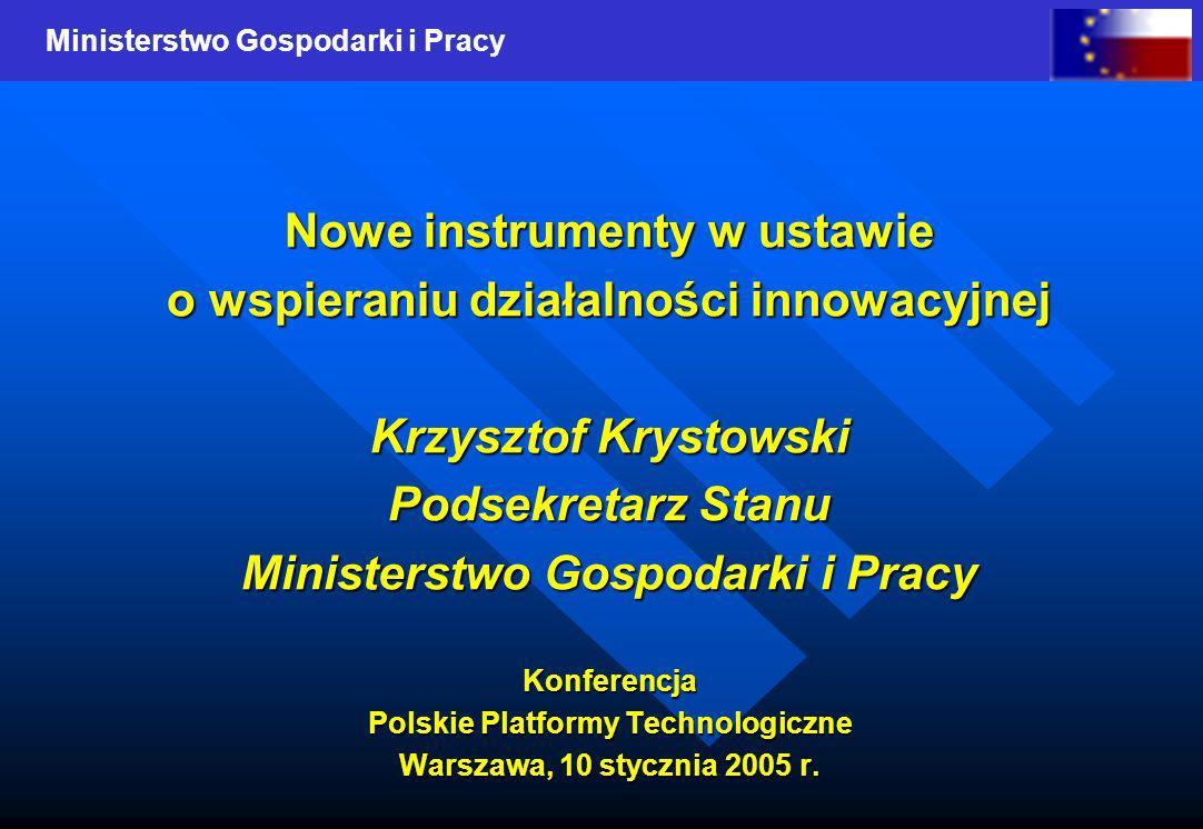 Ministerstwo Gospodarki i Pracy Nowe instrumenty w ustawie o wspieraniu działalności innowacyjnej Krzysztof Krystowski Podsekretarz Stanu Ministerstwo