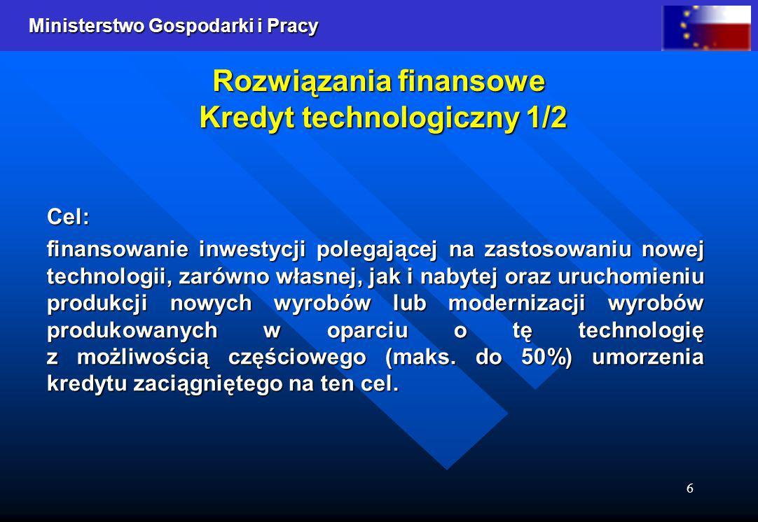 Ministerstwo Gospodarki i Pracy 7 Rozwiązania finansowe Kredyt technologiczny 2/2 Kredyt Technologiczny będzie udzielany i umarzany przez Bank Gospodarstwa Krajowego ze środków Funduszu Kredytu Technologicznego, Kredyt Technologiczny będzie udzielany i umarzany przez Bank Gospodarstwa Krajowego ze środków Funduszu Kredytu Technologicznego, Przedsiębiorca, który udokumentuje sprzedaż towarów i usług powstałych w wyniku inwestycji będzie miał możliwość ubiegania się przez 5 kolejnych lat o umorzenie maksymalnie 50 % wartości kredytu (maksymalnie 10% w każdym roku licząc metodą ciągnioną), Przedsiębiorca, który udokumentuje sprzedaż towarów i usług powstałych w wyniku inwestycji będzie miał możliwość ubiegania się przez 5 kolejnych lat o umorzenie maksymalnie 50 % wartości kredytu (maksymalnie 10% w każdym roku licząc metodą ciągnioną), BGK będzie dokonywał umorzenia w ratach w wysokości odpowiadającej 20% netto wykazanej na przedkładanych nie częściej niż dwa razy w roku przez przedsiębiorcę fakturach, BGK będzie dokonywał umorzenia w ratach w wysokości odpowiadającej 20% netto wykazanej na przedkładanych nie częściej niż dwa razy w roku przez przedsiębiorcę fakturach, Wysokość kapitału kredytu technologicznego nie będzie mogła przekroczyć równowartości kwoty 2 mln euro.