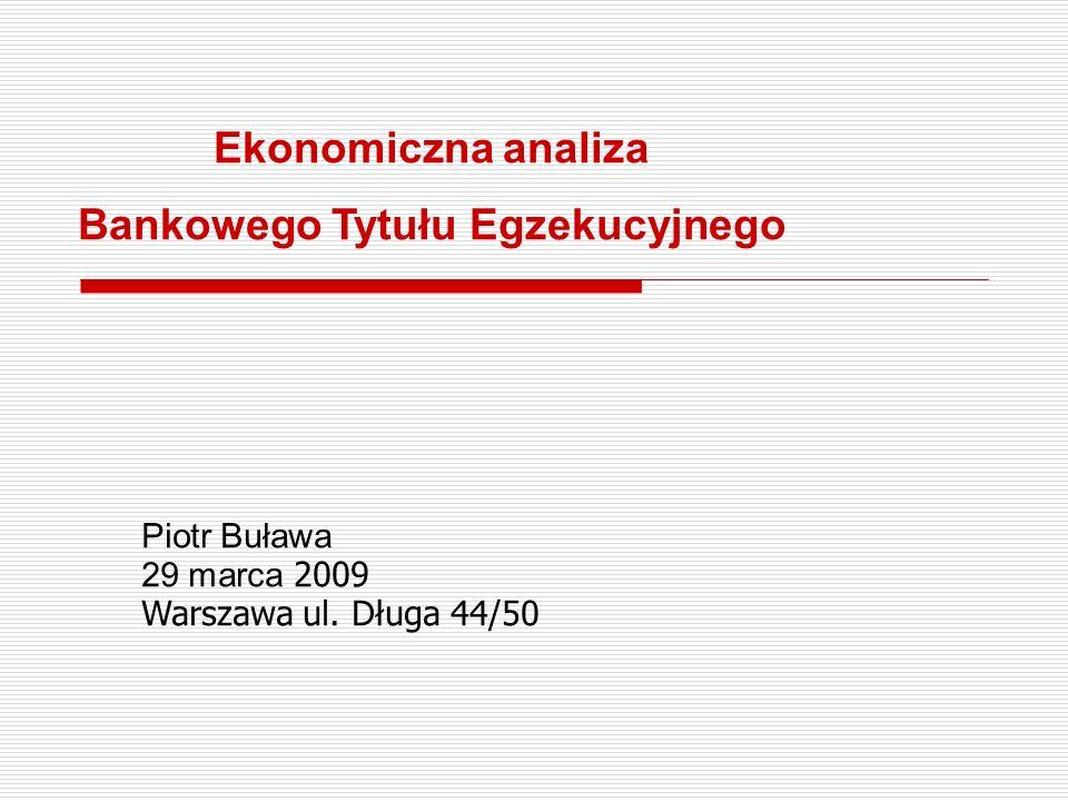 Ekonomiczna analiza Bankowego Tytułu Egzekucyjnego Piotr Buława 29 marca 2009 Warszawa ul. Długa 44/50