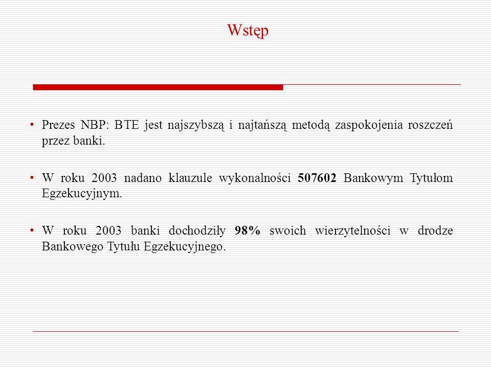 Wstęp Prezes NBP: BTE jest najszybszą i najtańszą metodą zaspokojenia roszczeń przez banki. W roku 2003 nadano klauzule wykonalności 507602 Bankowym T