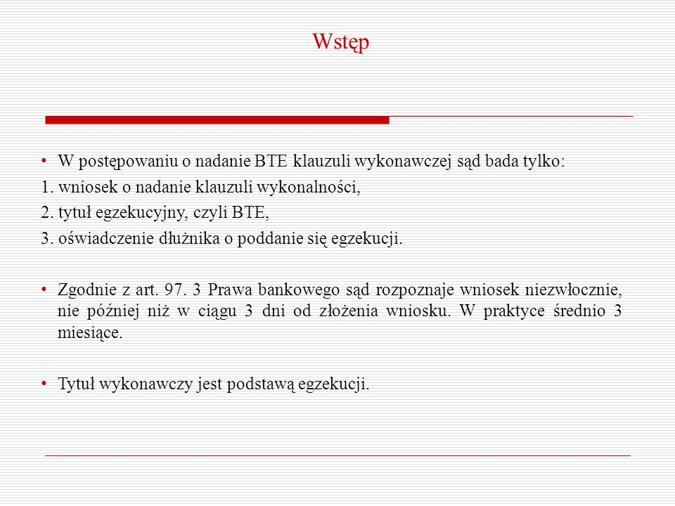 W postępowaniu o nadanie BTE klauzuli wykonawczej sąd bada tylko: 1. wniosek o nadanie klauzuli wykonalności, 2. tytuł egzekucyjny, czyli BTE, 3. oświ