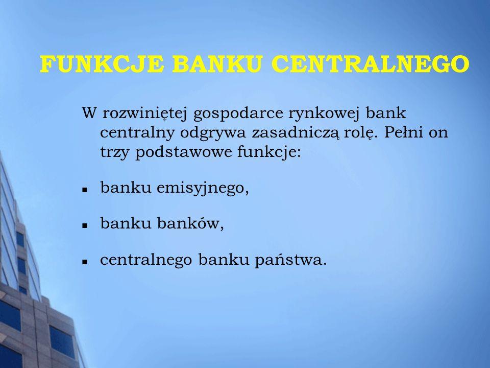 FUNKCJE BANKU CENTRALNEGO W rozwiniętej gospodarce rynkowej bank centralny odgrywa zasadniczą rolę. Pełni on trzy podstawowe funkcje: banku emisyjnego