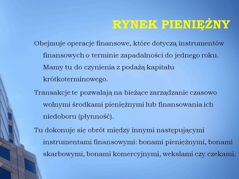 RYNEK PIENIĘŻNY Obejmuje operacje finansowe, które dotyczą instrumentów finansowych o terminie zapadalności do jednego roku. Mamy tu do czynienia z po