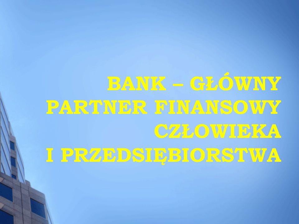 BANK – GŁÓWNY PARTNER FINANSOWY CZŁOWIEKA I PRZEDSIĘBIORSTWA