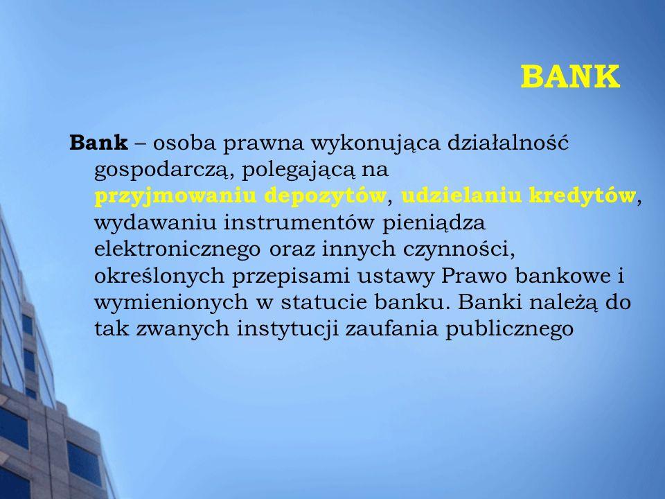 BANK Bank – osoba prawna wykonująca działalność gospodarczą, polegającą na przyjmowaniu depozytów, udzielaniu kredytów, wydawaniu instrumentów pieniądza elektronicznego oraz innych czynności, określonych przepisami ustawy Prawo bankowe i wymienionych w statucie banku.
