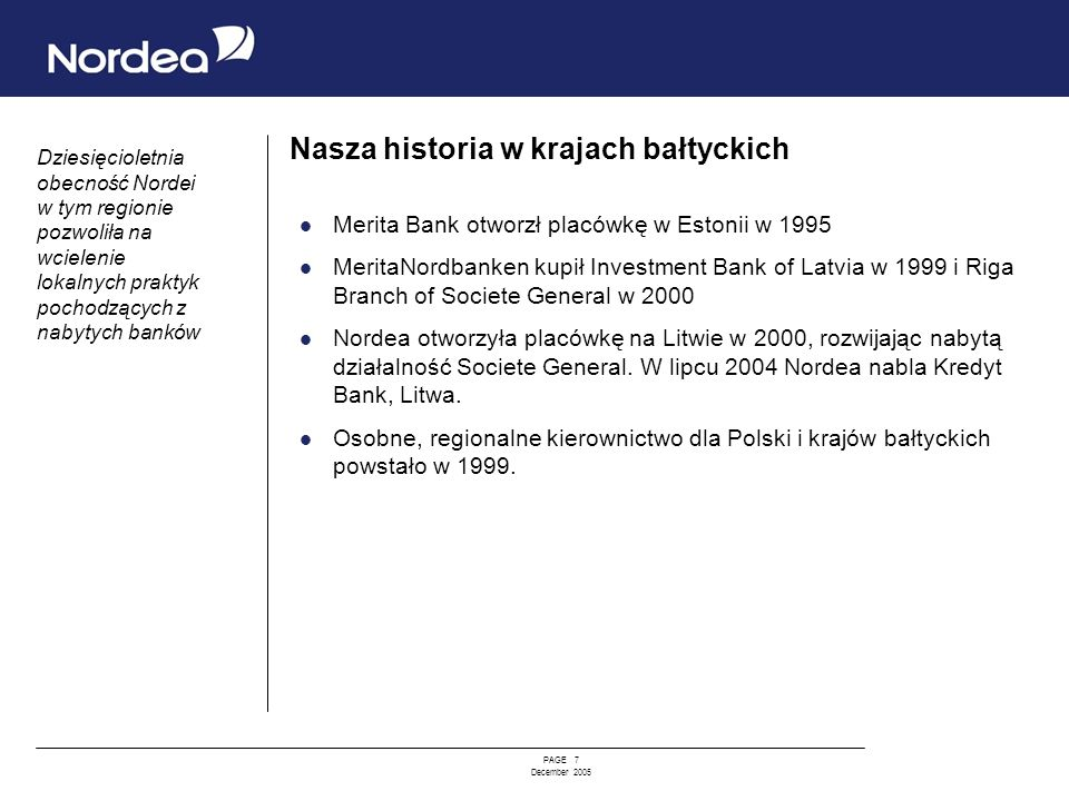 PAGE 7 December 2005 Nasza historia w krajach bałtyckich Merita Bank otworzł placówkę w Estonii w 1995 MeritaNordbanken kupił Investment Bank of Latvi