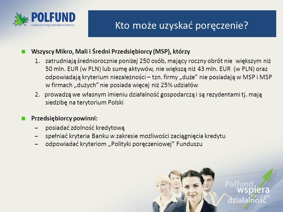 Poręczeniem mogą zostać objęte wszystkie kredyty wyrażone w złotych polskich oferowane przez Bank / Instytycję współpracującą z Funduszem podmiotom gospodarczym.