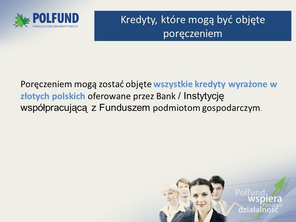 Poręczeniem mogą zostać objęte wszystkie kredyty wyrażone w złotych polskich oferowane przez Bank / Instytycję współpracującą z Funduszem podmiotom go