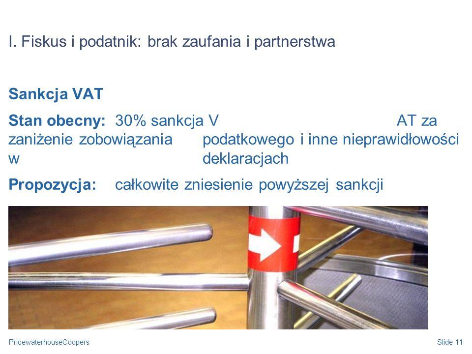 PricewaterhouseCoopersSlide 11 I. Fiskus i podatnik: brak zaufania i partnerstwa Sankcja VAT Stan obecny: 30% sankcja VAT za zaniżenie zobowiązania po