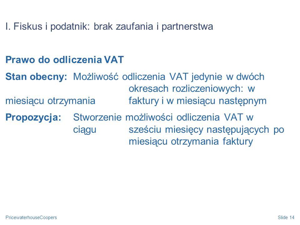 PricewaterhouseCoopersSlide 14 I. Fiskus i podatnik: brak zaufania i partnerstwa Prawo do odliczenia VAT Stan obecny: Możliwość odliczenia VAT jedynie
