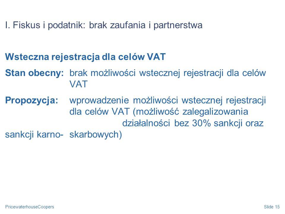 PricewaterhouseCoopersSlide 15 I. Fiskus i podatnik: brak zaufania i partnerstwa Wsteczna rejestracja dla celów VAT Stan obecny: brak możliwości wstec