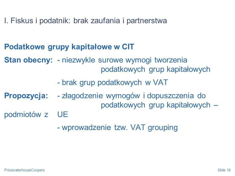 PricewaterhouseCoopersSlide 18 I. Fiskus i podatnik: brak zaufania i partnerstwa Podatkowe grupy kapitałowe w CIT Stan obecny: - niezwykle surowe wymo