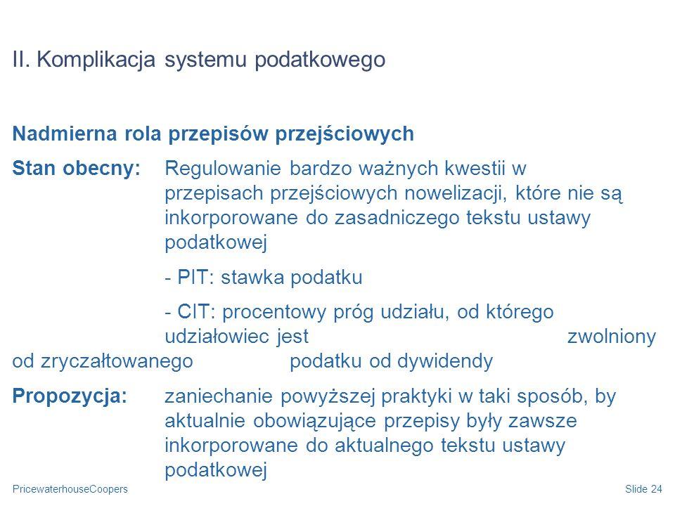 PricewaterhouseCoopersSlide 24 II. Komplikacja systemu podatkowego Nadmierna rola przepisów przejściowych Stan obecny: Regulowanie bardzo ważnych kwes
