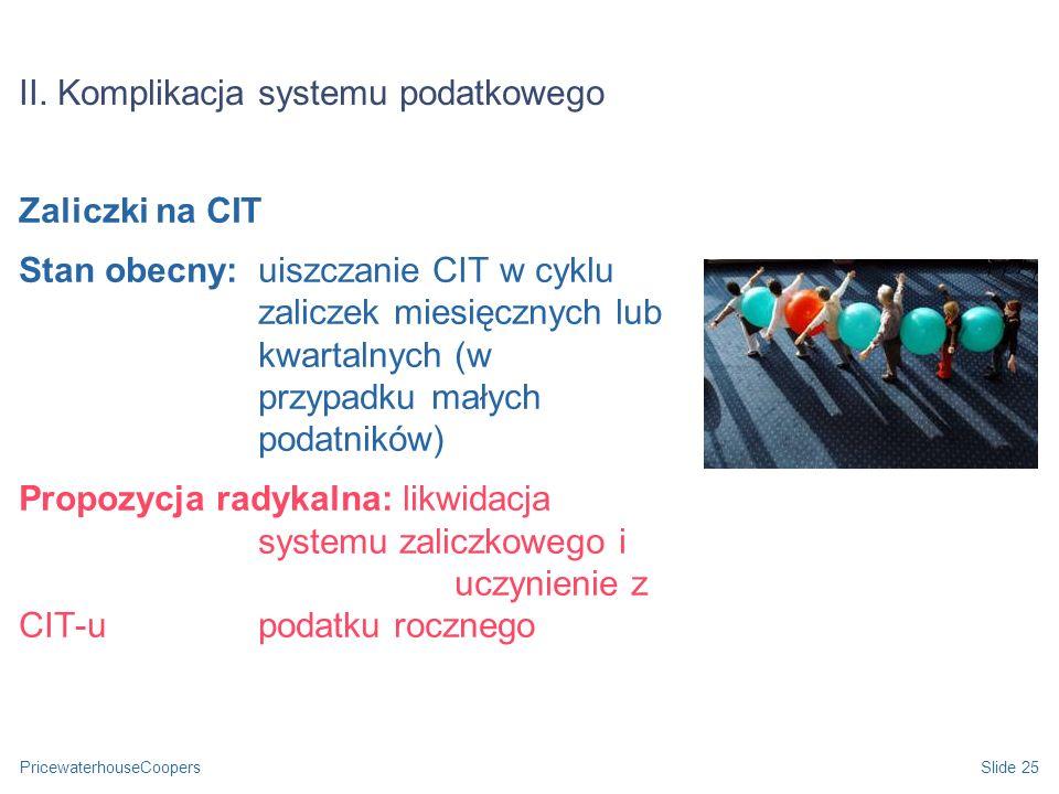 PricewaterhouseCoopersSlide 25 II. Komplikacja systemu podatkowego Zaliczki na CIT Stan obecny: uiszczanie CIT w cyklu zaliczek miesięcznych lub kwart