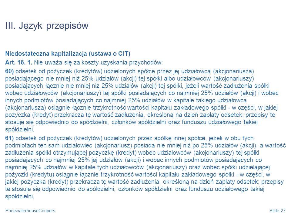 PricewaterhouseCoopersSlide 27 III. Język przepisów Niedostateczna kapitalizacja (ustawa o CIT) Art. 16. 1. Nie uważa się za koszty uzyskania przychod