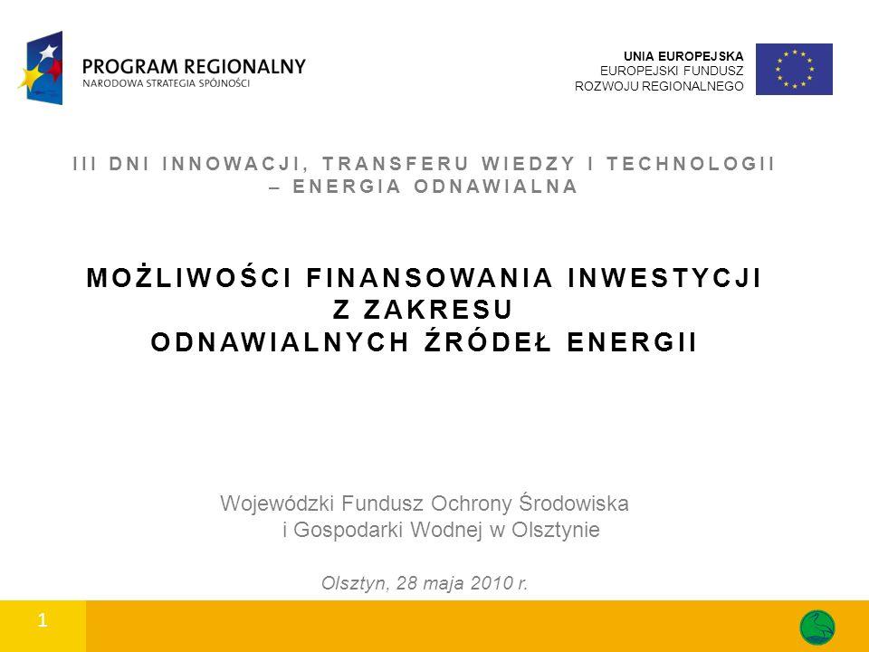 III DNI INNOWACJI, TRANSFERU WIEDZY I TECHNOLOGII – ENERGIA ODNAWIALNA MOŻLIWOŚCI FINANSOWANIA INWESTYCJI Z ZAKRESU ODNAWIALNYCH ŹRÓDEŁ ENERGII 1 1 UNIA EUROPEJSKA EUROPEJSKI FUNDUSZ ROZWOJU REGIONALNEGO Wojewódzki Fundusz Ochrony Środowiska i Gospodarki Wodnej w Olsztynie Olsztyn, 28 maja 2010 r.