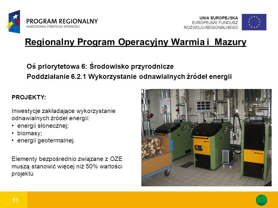 11 UNIA EUROPEJSKA EUROPEJSKI FUNDUSZ ROZWOJU REGIONALNEGO Regionalny Program Operacyjny Warmia i Mazury Oś priorytetowa 6: Środowisko przyrodnicze Poddziałanie 6.2.1 Wykorzystanie odnawialnych źródeł energii PROJEKTY: Inwestycje zakładające wykorzystanie odnawialnych źródeł energii: energii słonecznej; biomasy; energii geotermalnej.