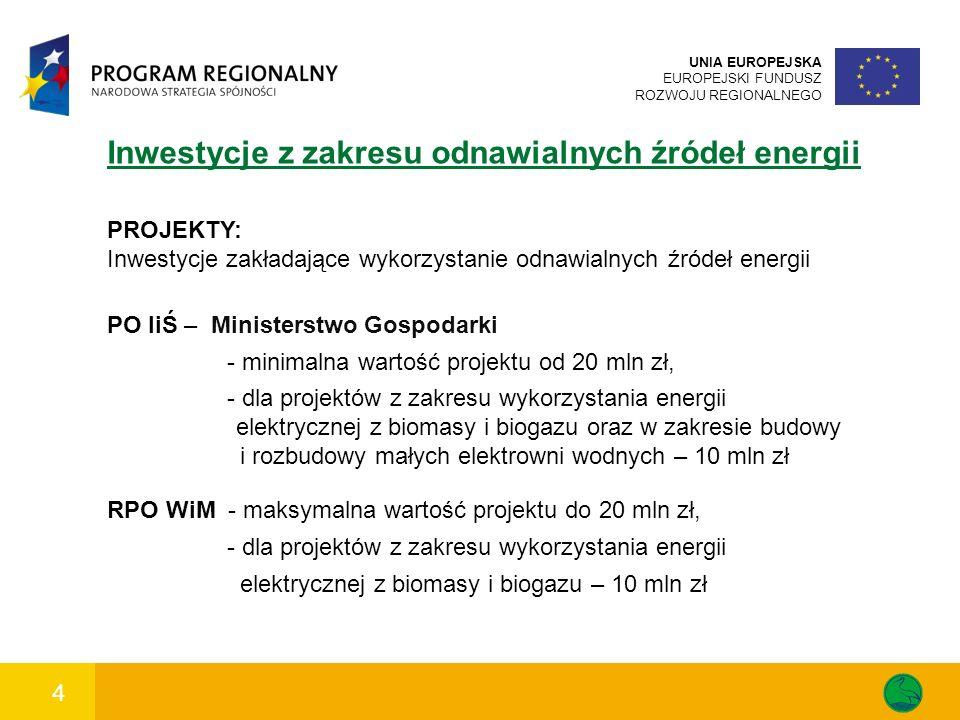 4 UNIA EUROPEJSKA EUROPEJSKI FUNDUSZ ROZWOJU REGIONALNEGO Inwestycje z zakresu odnawialnych źródeł energii PROJEKTY: Inwestycje zakładające wykorzystanie odnawialnych źródeł energii PO IiŚ – Ministerstwo Gospodarki - minimalna wartość projektu od 20 mln zł, - dla projektów z zakresu wykorzystania energii elektrycznej z biomasy i biogazu oraz w zakresie budowy i rozbudowy małych elektrowni wodnych – 10 mln zł RPO WiM - maksymalna wartość projektu do 20 mln zł, - dla projektów z zakresu wykorzystania energii elektrycznej z biomasy i biogazu – 10 mln zł