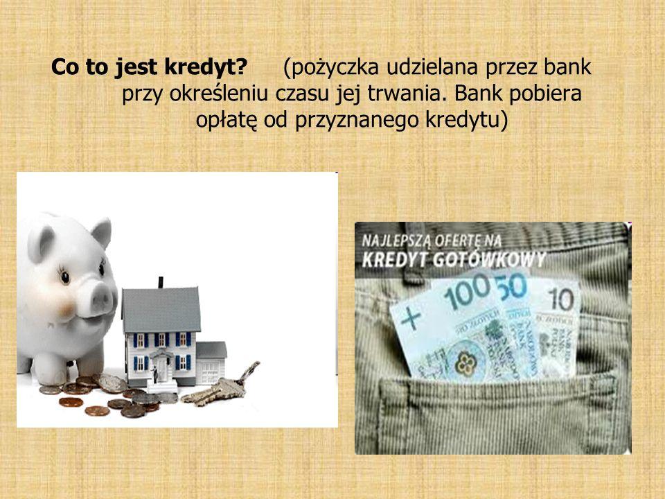 Co to jest kredyt? (pożyczka udzielana przez bank przy określeniu czasu jej trwania. Bank pobiera opłatę od przyznanego kredytu)