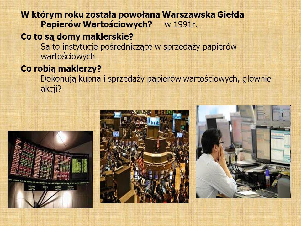W którym roku została powołana Warszawska Giełda Papierów Wartościowych? w 1991r. Co to są domy maklerskie? Są to instytucje pośredniczące w sprzedaży