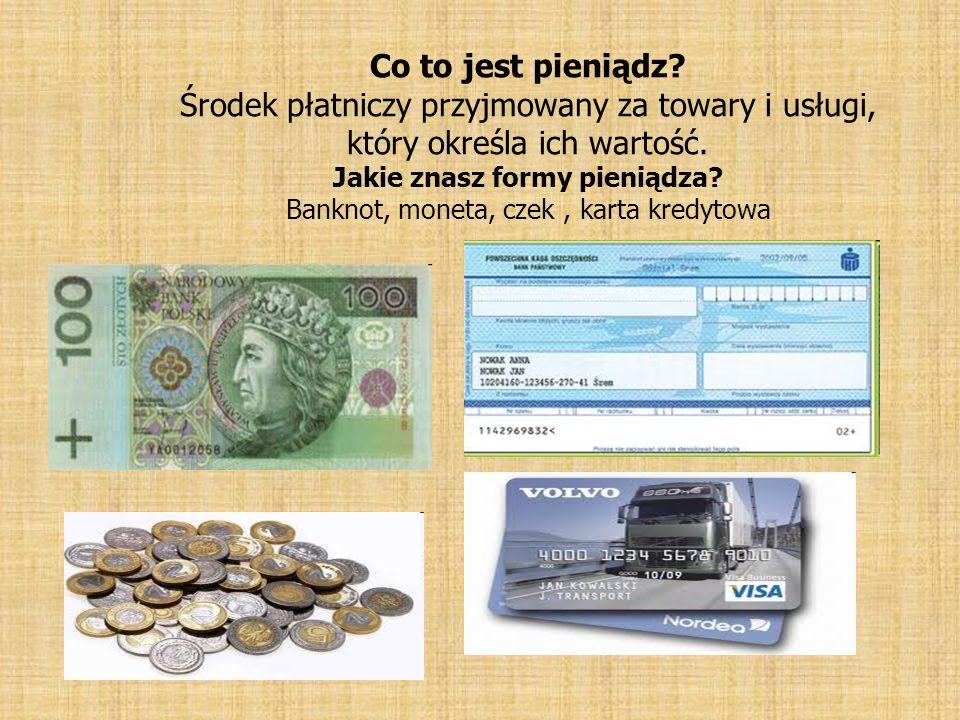 Co to jest pieniądz? Środek płatniczy przyjmowany za towary i usługi, który określa ich wartość. Jakie znasz formy pieniądza? Banknot, moneta, czek, k