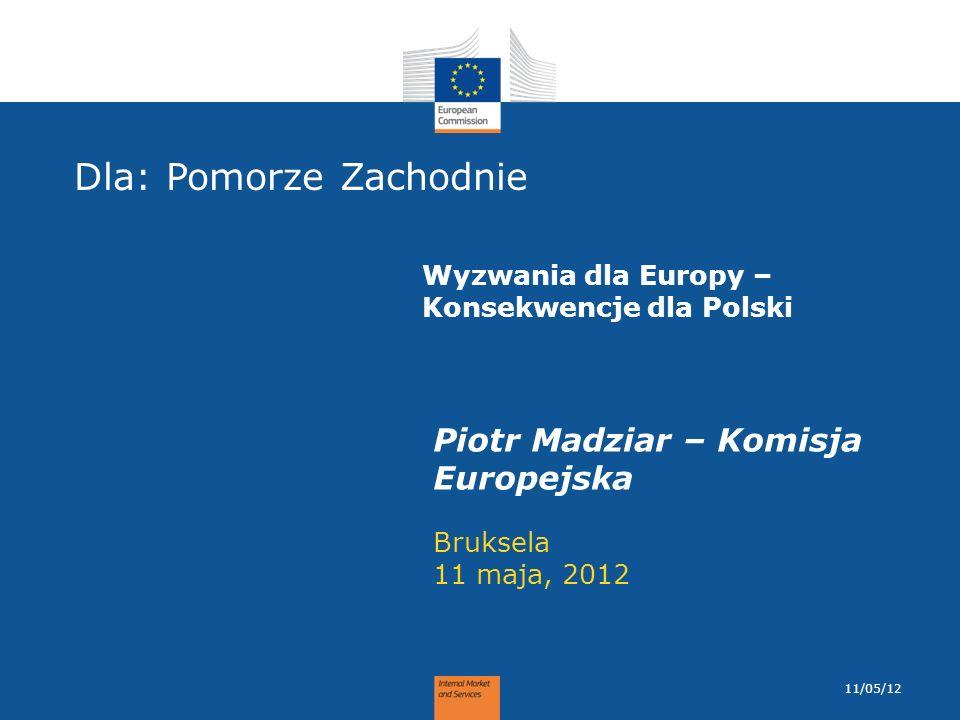 Dla: Pomorze Zachodnie Bruksela 11 maja, 2012 Piotr Madziar – Komisja Europejska 11/05/12 Wyzwania dla Europy – Konsekwencje dla Polski