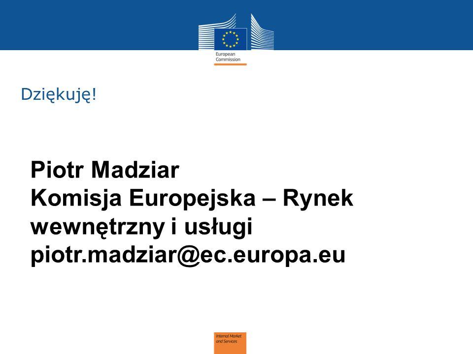 Dziękuję! Piotr Madziar Komisja Europejska – Rynek wewnętrzny i usługi piotr.madziar@ec.europa.eu