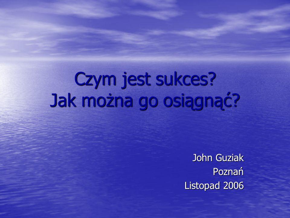 Czym jest sukces? Jak można go osiągnąć? John Guziak Poznań Listopad 2006